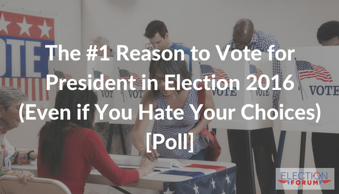 The #1 Reason to Vote for President in Election 2016 (Even if You Hate Your Choices) [Poll