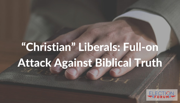 """Christian"" Liberals: Full-on Attack Against Biblical Truth"