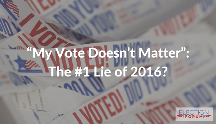 """My Vote Doesn't Matter"": The #1 Lie of 2016?"