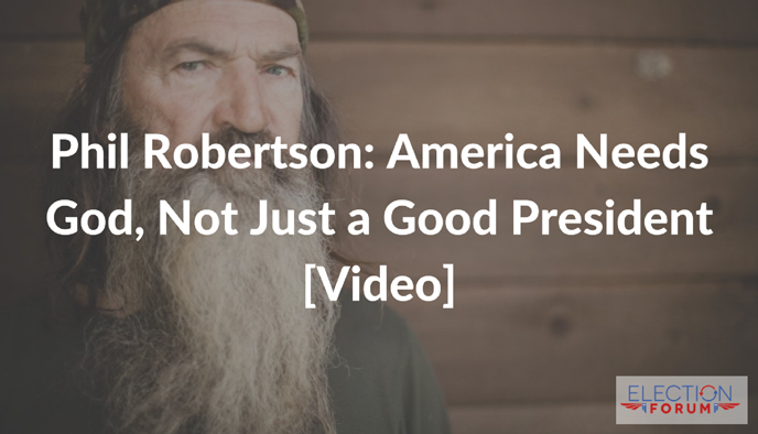 Phil Robertson: America Needs God, Not Just a Good President [Video]