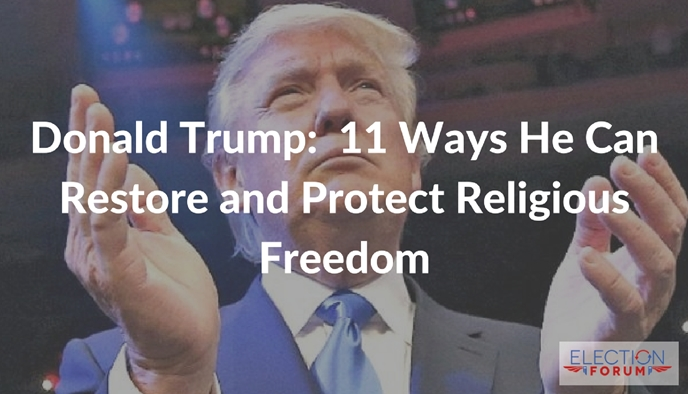 Donald Trump:  11 Ways He Can Restore and Protect Religious Freedom