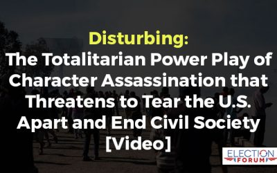 Disturbing: The Totalitarian Power Play of Character Assassination that Threatens to Tear the U.S. Apart and End Civil Society [Video]