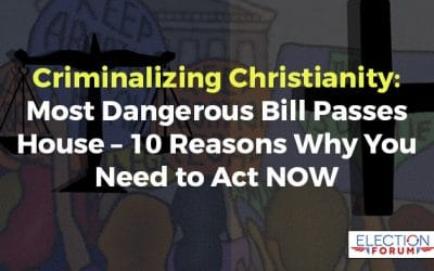 Criminalizing Christianity: Most Dangerous Bill Passes House – 10 Reasons Why You Need to Act NOW