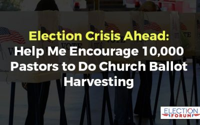 Election Crisis Ahead: Help Me Encourage 10,000 Pastors to Do Church Ballot Harvesting